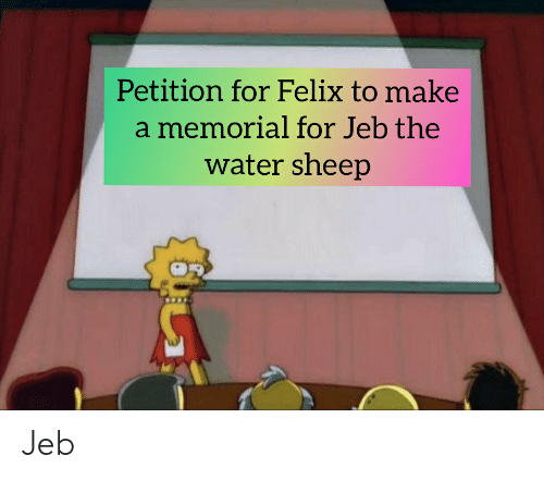 Water, Make A, and Sheep: Petition for Felix to make  a memorial for Jeb the  water sheep Jeb