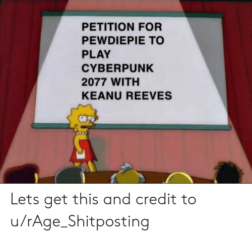 Shitposting, Keanu Reeves, and Rage: PETITION FOR  PEWDIEPΙΕ ΤΟ  PLAY  CYBERPUNK  2077 WITH  KEANU REEVES Lets get this and credit to u/rAge_Shitposting