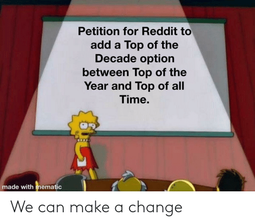 petition: Petition for Reddit to  add a Top of the  Decade option  between Top of the  Year and Top of all  Time.  made with mematic We can make a change