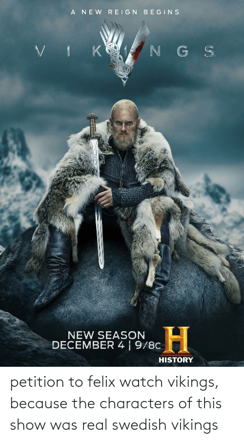 Vikings: petition to felix watch vikings, because the characters of this show was real swedish vikings