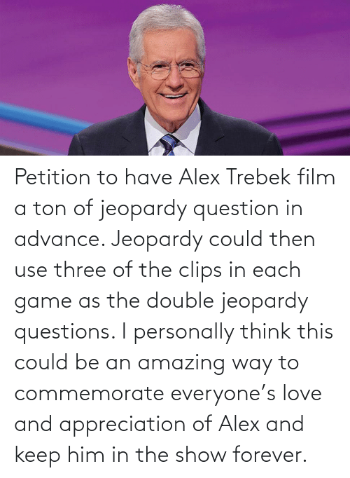 Keep: Petition to have Alex Trebek film a ton of jeopardy question in advance. Jeopardy could then use three of the clips in each game as the double jeopardy questions. I personally think this could be an amazing way to commemorate everyone's love and appreciation of Alex and keep him in the show forever.