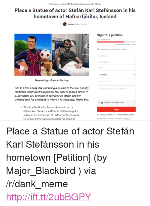 """Busy Day: Petitioning celand PM Biarni Benediktsson and 7 others  Place a Statue of actor Stefán Karl Stefánsson in his  hometown of Hafnarfjorour, Iceland  Adem A United Kingdorm  Sign this petition  17,273 supporters  7,727 needed to reach 25,000  Adam Jennings signed this petition  First name  Last name  Email  Germany  Help this go down in history.  Postal code  Edit 2: After a busy day and being a newbie to the site, i finally  found the Imgur post! I genuinely feel upset i missed out on it  :C But thank you so much to everyone on Imgur, and OP  GoldenSour2 for getting it to where it is. Seriously, Thank You.  'm signing because... (optional)  f Share with Facebook friends  o This is a Petition for famous Icelandic actor  Sign  Stefán Karl Stefánsson (Robbie Rotten) to get a  statue in his hometown of Hafnarfjörõur, Iceland,  to forever immortalise and honor his amazin  Display my name and comment on this petition  By signing, you accept Change.org's Terms of <p>Place a Statue of actor Stefán Karl Stefánsson in his hometown [Petition] (by Major_Blackbird ) via /r/dank_meme <a href=""""http://ift.tt/2ubBGPY"""">http://ift.tt/2ubBGPY</a></p>"""