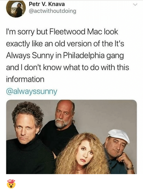 Memes, Sorry, and Gang: Petr V. Knava  @actwithoutdoing  I'm sorry but Fleetwood Mac look  exactly like an old version of the It's  Always Sunny in Philadelphia gang  and I don't know what to do with this  information  @alwayssunny 🤯