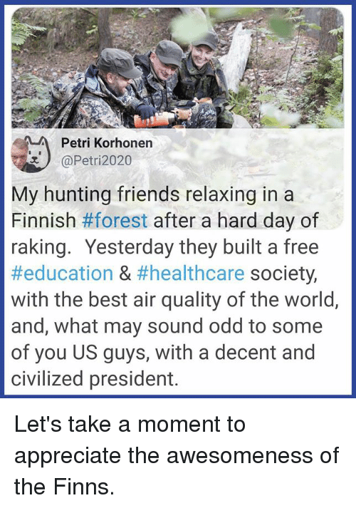 Friends, Memes, and Hunting: Petri Korhonen  @Petri2020  My hunting friends relaxing in a  Finnish #forest after a hard day of  raking. Yesterday they built a free  #education & #healthcare society,  with the best air quality of the world,  and, what may sound odd to some  of you US guys, with a decent and  civilized president. Let's take a moment to appreciate the awesomeness of the Finns.