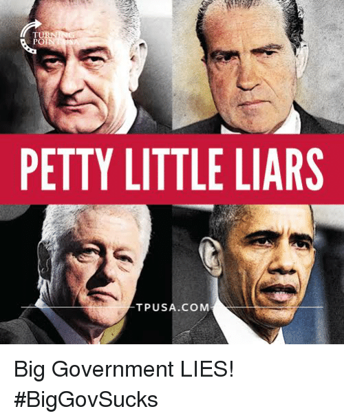 Big Government: PETTY LITTLE LIARS  TPUSA.COMM Big Government LIES! #BigGovSucks