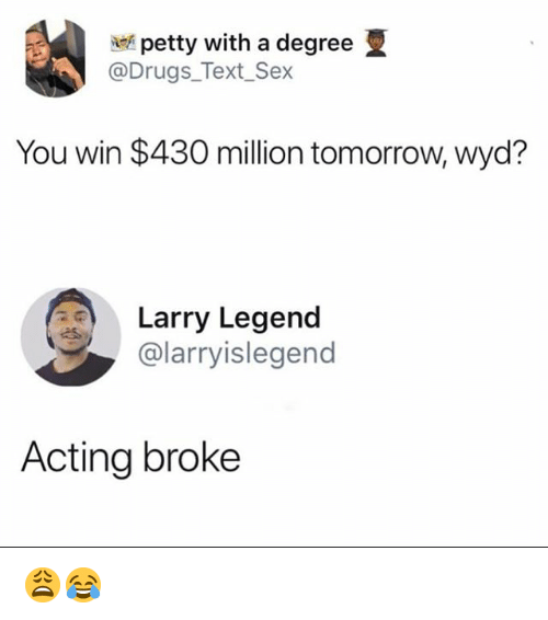 Drugs, Memes, and Petty: petty with a degree  @Drugs_Text_Sex  You win $430 million tomorrow, wyd?  Larry Legend  @larryislegend  Acting broke 😩😂