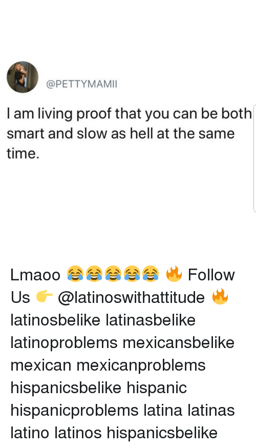 Latinos, Memes, and Time: @PETTYMAMI  l am living proof that you can be both  smart and slow as hell at the same  time Lmaoo 😂😂😂😂😂 🔥 Follow Us 👉 @latinoswithattitude 🔥 latinosbelike latinasbelike latinoproblems mexicansbelike mexican mexicanproblems hispanicsbelike hispanic hispanicproblems latina latinas latino latinos hispanicsbelike