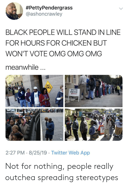 spreading:  #PettyPendergrass  @ashoncrawley  BLACK PEOPLE WILL STAND IN LINE  FOR HOURS FOR CHICKEN BUT  WON'T VOTE OMG OMG OMG  meanwhile  SAFE  PLACE  VOTE  HERE  2:27 PM 8/25/19 Twitter Web App Not for nothing, people really outchea spreading stereotypes
