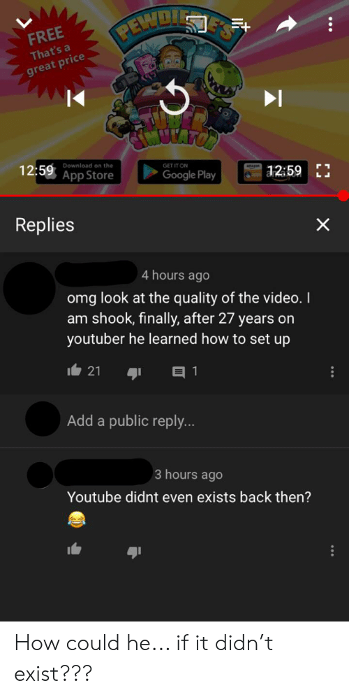 Google, Omg, and youtube.com: PEWDI  E'S  FREE  That's a  great price  12:59 App Store  Download on the  GET IT ON  | 12:59E  Google Play  Replies  4 hours ago  omg look at the quality of the video. I  am shook, finally, after 27 years on  youtuber he learned how to set up  21  Add a public reply...  3 hours ago  Youtube didnt even exists back then?  X How could he... if it didn't exist???