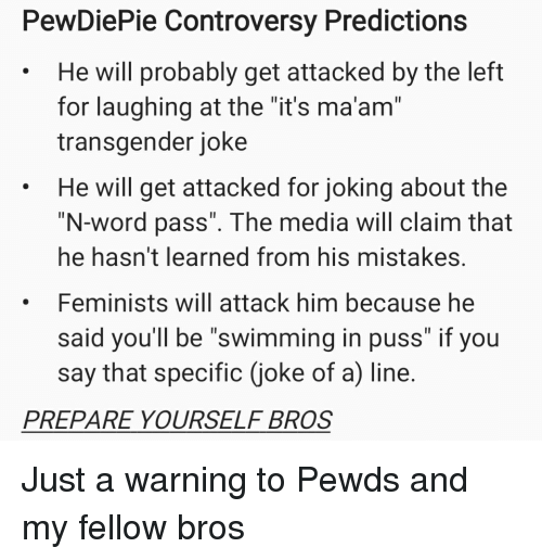 """Transgender, Word, and Mistakes: PewDiePie Controversy Predictions  He will probably get attacked by the left  for laughing at the """"it's ma'am""""  transgender joke  He will get attacked for joking about the  """"N-word pass"""". The media will claim that  he hasn't learned from his mistakes  Feminists will attack him because he  said you'll be """"swimming in puss"""" if you  say that specific (joke of a) line  .  PREPARE YOURSELF BROS"""