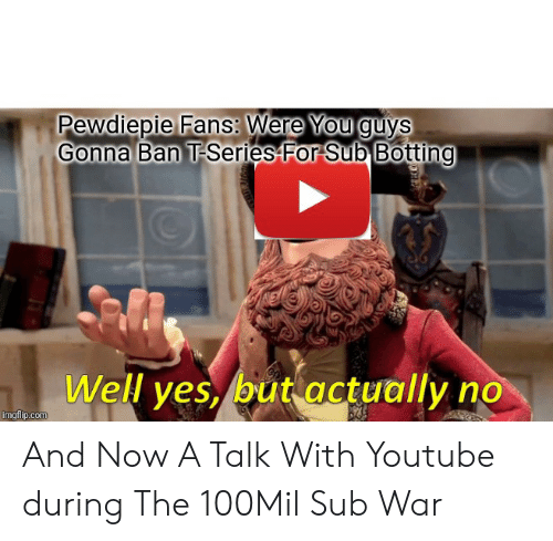 Botting: Pewdiepie Fans: Were You guys  Gonna Ban T-Series For Sub Botting  Well yes, but actually no  imgflip.com And Now A Talk With Youtube during The 100Mil Sub War