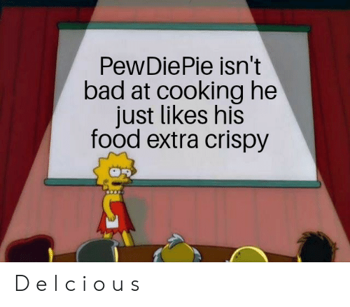Bad, Food, and Extra: PewDiePie isn't  bad at cooking he  just likes his  food extra crispy D e l c i o u s
