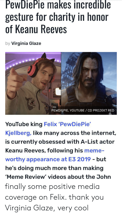 Internet, Meme, and Videos: PewDiePie makes incredible  gesture for charity in honor  of Keanu Reeves  by Virginia Glaze  PEWDIEPIE, YOUTUBE CD PROJEKT RED  YouTube king Felix 'PewDie Pie'  Kjellberg, like many across the internet,  is currently obsessed with A-List actor  Keanu Reeves, following his meme-  worthy appearance at E3 2019 - but  he's doing much more than making  'Meme Review' videos about the John finally some positive media coverage on Felix. thank you Virginia Glaze, very cool
