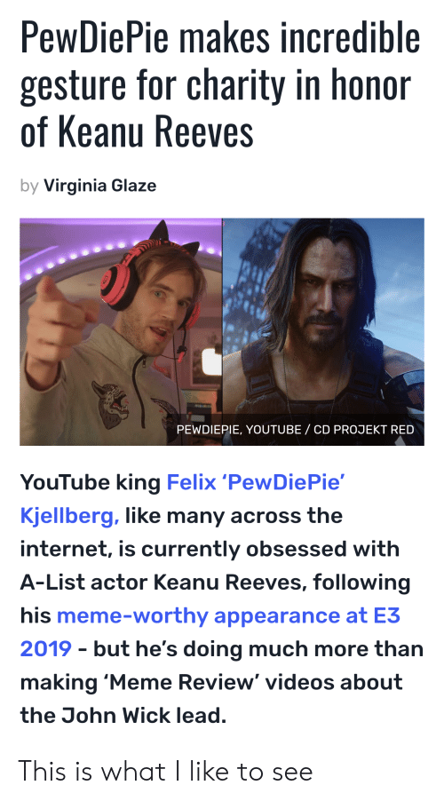 Internet, John Wick, and Meme: PewDiePie makes incredible  gesture for charity in honor  of Keanu Reeves  by Virginia Glaze  PEWDIEPIE, YOUTUBE/ CD PROJEKT RED  YouTube king Felix 'PewDiePie'  Kjellberg, like many across the  internet, is currently obsessed with  A-List actor Keanu Reeves, following  his meme-worthy appearance at E3  but he's doing much more than  2019  making 'Meme Review' videos about  the John Wick lead. This is what I like to see