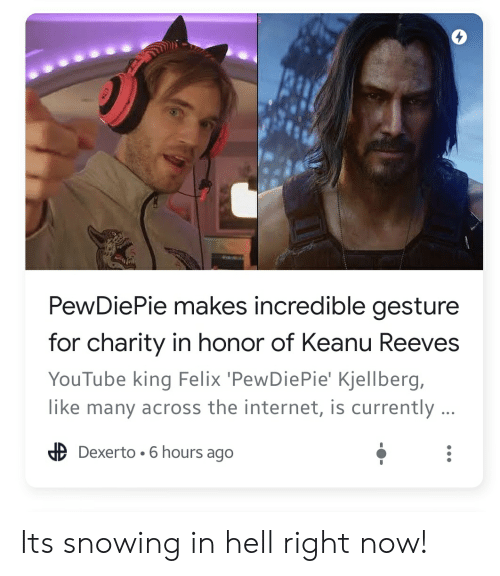 Internet, youtube.com, and Hell: PewDiePie makes incredible gesture  for charity in honor of Keanu Reeves  YouTube king Felix 'PewDiePie' Kjellberg,  like many across the internet, is currently ...  Dexerto 6 hours ago Its snowing in hell right now!