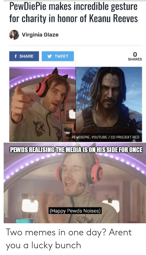 Memes, youtube.com, and Happy: PewDiePie makes incredible gesture  for charity in honor of Keanu Reeves  Virginia Glaze  0  TWEET  f SHARE  SHARES  PEWDIEPIE, YOUTUBE / CD PROJEKT RED  PEWDS REALISING THE MEDIA IS ON HIS SIDE FOR ONCE  |(Happy Pewds Noises) Two memes in one day? Arent you a lucky bunch