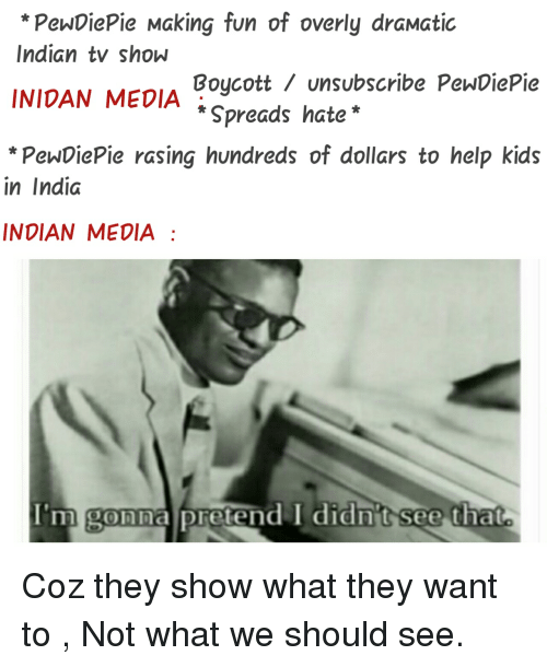 Help, India, and Kids: *PewDiePie Making fun of overly draMatic  Indian tv show  INIDAN MEDIA  *PenwDiePie rasing hundreds of dollars to help kids  Boycott / unsubscribe PenDiePie  * Spreads hate*  in India  INDIAN MEDIA  I'm gonna pretend I didn't see that