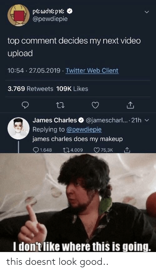 Makeup, Twitter, and Good: @pewdiepie  top comment decides my next video  upload  10:54 27.05.2019 Twitter Web Client  3.769 Retweets 109K Likes  James Charles @jamescharl.... 21h  Replying to @pewdiepie  james charles does my makeup  1.648 t4.009 75,3K  I don'tlike where this is going. this doesnt look good..