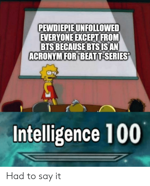 Anaconda, Say It, and Acronym: PEWDIEPIE UNFOLLOWED  EVERYONE EXCEPT FROM  BTS BECAUSE BTSISAN  ACRONYM FOR BEATT-SERIES  Intelligence 100 Had to say it