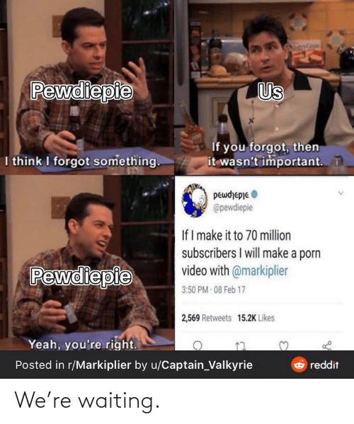 valkyrie: Pewdiepie  Us  If you forgot, then  it wasn't important.  I think I forgot something.  peωdepne Φ  @pewdiepie  If I make it to 70 million  subscribers I will make a porn  video with @markiplier  Pewdiepie  3:50 PM - 08 Feb 17  2,569 Retweets 15.2K Likes  Yeah, you're right.  Posted in r/Markiplier by u/Captain_Valkyrie  O reddit We're waiting.