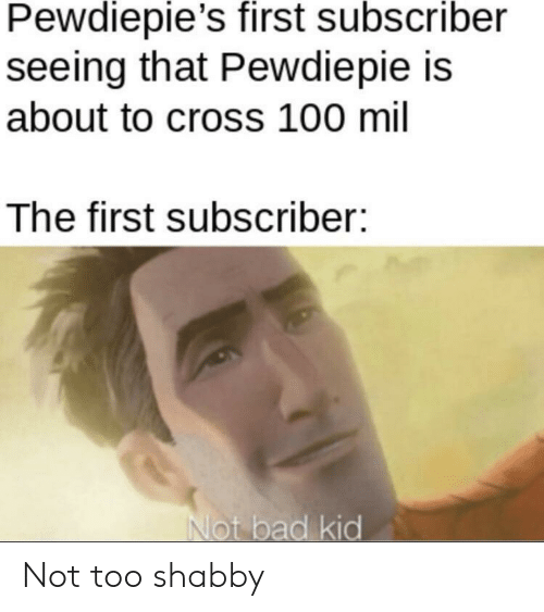 pewdiepie: Pewdiepie's first subscriber  seeing that Pewdiepie is  about to cross 100 mil  The first subscriber:  Not bad kid Not too shabby