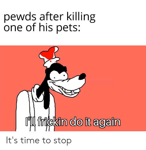 Do It Again, Pets, and Time: pewds after killing  one of his pets:  Ml frickin do it again It's time to stop