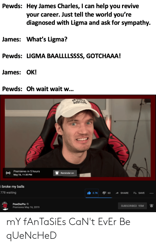 Help, World, and Waiting...: Pewds: Hey James Charles, I can help you revive  your career. Just tell the world you're  diagnosed with Ligma and ask for sympathy.  James: What's Ligma?  Pewds: LIGMA BAALLLLSSSS, GOTCHAAA!  James: OK!  Pewds: Oh wait wait w...  Premieres in 5 hours  Co)  May 16, 11:30 PM  Reminder on  i broke my balls  778 waiting  2.7K 160 -SHARE 콰 SAVE  PewDiePie  Premieres May 16, 2019  SUBSCRIBED 95M mY fAnTaSiEs CaN't EvEr Be qUeNcHeD