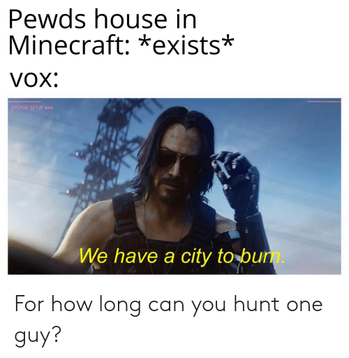 Minecraft, House, and How: Pewds house in  Minecraft:*exists*  VOX:  SYSTEM SETUP NAV  We have a city to bum. For how long can you hunt one guy?