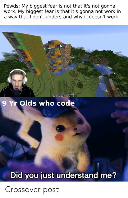 Work, Fear, and Crossover: Pewds: My biggest fear is not that it's not gonna  work. My biggest fear is that it's gonna not work in  a way that I don't understand why it doesn't work  64  9 Yr Olds who code  Did you just understand me? Crossover post