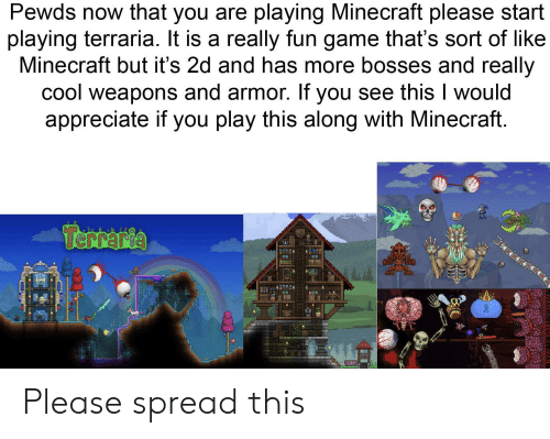 Minecraft, Appreciate, and Cool: Pewds now that you are playing Minecraft please start  playing terraria. It is a really fun game that's sort of like  Minecraft but it's 2d and has more bosses and really  cool weapons and armor. If you see this would  appreciate if you play this along with Minecraft.  Terreria Please spread this