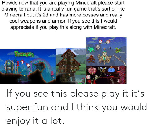 Minecraft, Appreciate, and Cool: Pewds now that you are playing Minecraft please start  playing terraria. It is a really fun game that's sort of like  Minecraft but it's 2d and has more bosses and really  cool weapons and armor. If you see this would  appreciate if you play this along with Minecraft.  Terreria  Catle If you see this please play it it's super fun and I think you would enjoy it a lot.