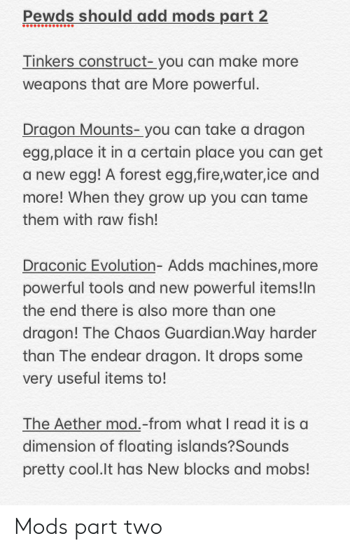 Fire, Cool, and Evolution: Pewds should add mods part 2  Tinkers construct- you can make more  weapons that are More powerful.  Dragon Mounts- you can take a dragon  egg,place it in a certain place you can get  a new egg! A forest egg,fire,water,ice and  more! When they grow up you can tame  them with raw fish!  Draconic Evolution- Adds machines, more  powerful tools and new powerful items!ln  the end there is also more than one  dragon! The Chaos Guardian.Way harder  than The endear dragon. It drops some  very useful items to!  The Aether mod.-from what I read it is a  dimension of floating islands?Sounds  pretty cool.lt has New blocks and mobs! Mods part two