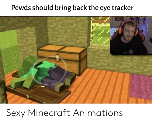 Minecraft, Sexy, and Back: Pewds should bring back the eye tracker Sexy Minecraft Animations