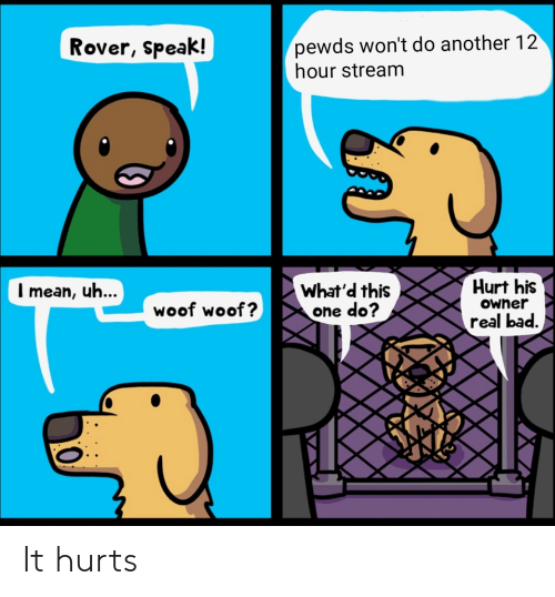 Bad, Another, and One: pewds won't do another 12  hour stream  Rover, speak!  Hurt his  What'd this  one do?  Imean, uh...  OWner  woof woof?  real bad. It hurts