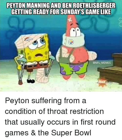 Ben Roethlisberger: PEYTON MANNINGAND BEN ROETHLISBERGER  GETTING READY FOR SUNDAYS GAME LIKE  ONFL MEMES Peyton suffering from a condition of throat restriction that usually occurs in first round games & the Super Bowl