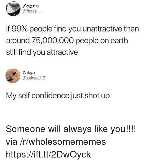 Confidence, Earth, and Via: Peyxx  @fezzz  if 99% people find you unattractive then  around 75,000,000 people on earth  still find you attractive  Zakya  @zakya 112  My self confidence just shot up Someone will always like you!!!! via /r/wholesomememes https://ift.tt/2DwOyck