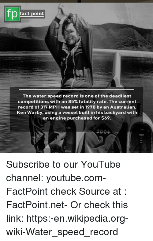 Ken, Memes, and Wikipedia: pfact point  The water speed record is one of the deadliest  competitions with an 85% fatality rate. The current  record of 317 MPH was set in 1978 by an Australian.  Ken Warby. using a vessel built in his backyard with  an engine purchased for $69.  闇 Subscribe to our YouTube channel: youtube.com-FactPoint check Source at : FactPoint.net- Or check this link: https:-en.wikipedia.org-wiki-Water_speed_record
