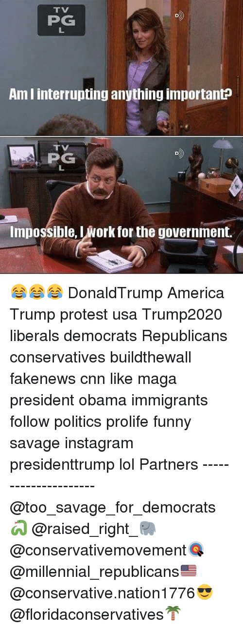 America, cnn.com, and Funny: PG  Ami interrupting anything importanto  PG  Impossible, Iwork for the government. 😂😂😂 DonaldTrump America Trump protest usa Trump2020 liberals democrats Republicans conservatives buildthewall fakenews cnn like maga president obama immigrants follow politics prolife funny savage instagram presidenttrump lol Partners --------------------- @too_savage_for_democrats🐍 @raised_right_🐘 @conservativemovement🎯 @millennial_republicans🇺🇸 @conservative.nation1776😎 @floridaconservatives🌴