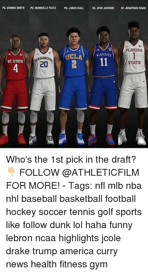 Trump America: PG. DENNIS SMITH  PG. MARKELLE FUUZ PG LONZO BALL SG JOSH JACKSON SFJONATHAN ISAAC  FLORIDA  KANSAS  UCLA  NASHIN  NC STATE  20  STATE Who's the 1st pick in the draft? 👇🏼 FOLLOW @ATHLETICFILM FOR MORE! - Tags: nfl mlb nba nhl baseball basketball football hockey soccer tennis golf sports like follow dunk lol haha funny lebron ncaa highlights jcole drake trump america curry news health fitness gym