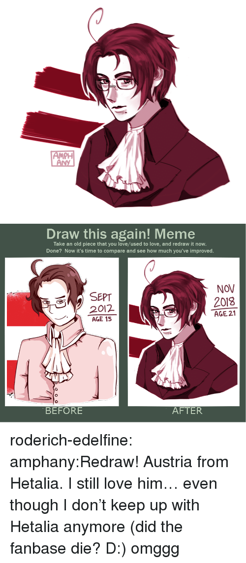 Love, Meme, and Target: PH   Draw this again! Meme  Take an old piece that you love/used to love, and redraw it now.  Done? Now it's time to compare and see how much you've improved.  NOV  SEPT  2012  AGE 15  2018  AGE 21  0  BEFORE  AFTER roderich-edelfine:  amphany:Redraw! Austria from Hetalia. I still love him… even though I don't keep up with Hetalia anymore (did the fanbase die? D:) omggg