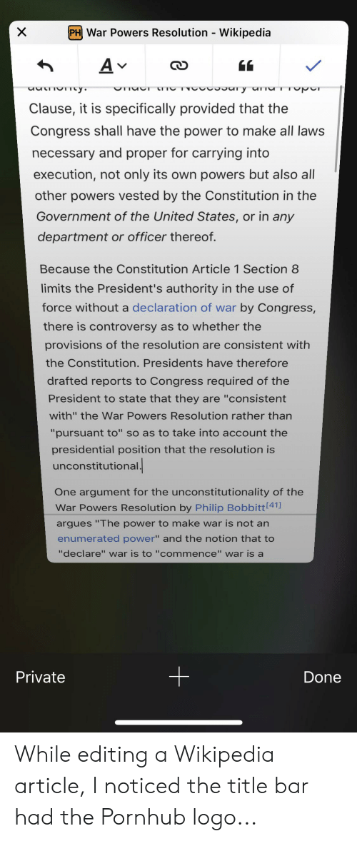 """Pornhub, Section 8, and Wikipedia: PH War Powers Resolution - Wikipedia  A v  vo y ur Tpr  OTI  uutoy  Clause, it is specifically provided that the  Congress shall have the power to make all laws  necessary and proper for carrying into  execution, not only its own powers but also all  other powers vested by the Constitution in the  Government of the United States, or in any  department or officer thereof.  Because the Constitution Article 1 Section 8  limits the President's authority in the use of  force without a declaration of war by Congress,  there is controversy as to whether the  provisions of the resolution are consistent with  the Constitution. Presidents have therefore  drafted reports to Congress required of the  President to state that they are """"consistent  with"""" the War Powers Resolution rather than  """"pursuant to"""" so as to take into account the  presidential position that the resolution is  unconstitutional.  One argument for the unconstitutionality of the  War Powers Resolution by Philip Bobbitt 41]  argues """"The power to make war is not an  enumerated power"""" and the notion that to  """"declare"""" war is to """"commence"""" war is a  Private  Done  X While editing a Wikipedia article, I noticed the title bar had the Pornhub logo..."""