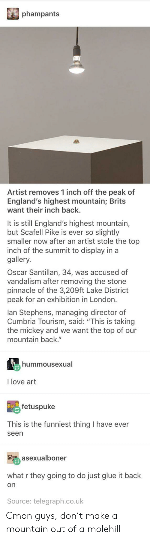 "Taking The Mickey: phampants  Artist removes 1 inch off the peak of  England's highest mountain; Brits  want their inch back.  It is still England's highest mountain,  but Scafell Pike is ever so slightly  smaller now after an artist stole the top  inch of the summit to display in a  gallery.  Oscar Santillan, 34, was accused of  vandalism after removing the stone  pinnacle of the 3,209ft Lake District  peak for an exhibition in London.  lan Stephens, managing director of  Cumbria Tourism, said: ""This is taking  the mickey and we want the top of our  mountain back.""  hummousexual  I love art  fetuspuke  This is the funniest thing I have ever  seen  asexualboner  what r they going to do just glue it back  on  Source: telegraph.co.uk Cmon guys, don't make a mountain out of a molehill"