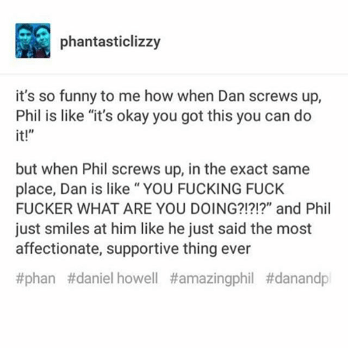 """Fucking, Funny, and Memes: phantasticlizzy  it's so funny to me how when Dan screws up,  Phil is like """"it's okay you got this you can do  it!""""  but when Phil screws up, in the exact same  place, Dan is like"""" YOU FUCKING FUCK  FUCKER WHAT ARE YOU DOING?!?!?"""" and Phil  just smiles at him like he just said the most  affectionate, supportive thing ever  #phan #daniel howell"""