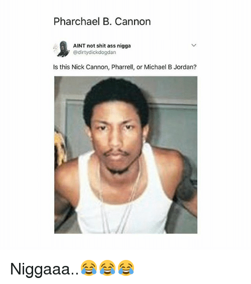 Ass, Memes, and Michael B. Jordan: Pharchael B. Cannon  1  AINT not shit ass nigga  ' @dirtydickdogdan  Is this Nick Cannon, Pharrell, or Michael B Jordan? Niggaaa..😂😂😂
