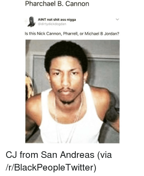 Ass, Blackpeopletwitter, and Michael B. Jordan: Pharchael B. Cannon  AINT not shit ass nigga  @dirtydickdogdan  Is this Nick Cannon, Pharrell, or Michael B Jordan? <p>CJ from San Andreas (via /r/BlackPeopleTwitter)</p>