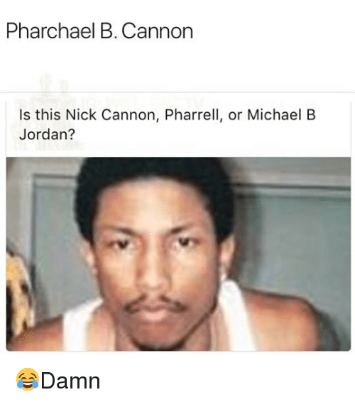 Memes, Michael B. Jordan, and Nick Cannon: Pharchael B. Cannon  Is this Nick Cannon, Pharrell, or Michael B  Jordan? 😂Damn
