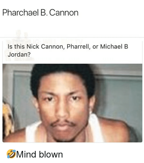 Memes, Michael B. Jordan, and Nick Cannon: Pharchael B. Cannon  Is this Nick Cannon, Pharrell, or Michael B  Jordan? 🤣Mind blown