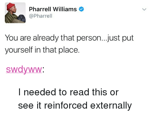 """Pharrell, Tumblr, and Blog: Pharrell Williams  @Pharrel  You are already that person..just put  yourself in that place. <p><a href=""""https://swdyww.tumblr.com/post/165099338690/i-needed-to-read-this-or-see-it-reinforced"""" class=""""tumblr_blog"""">swdyww</a>:</p>  <blockquote><p>I needed to read this or see it reinforced externally </p></blockquote>"""