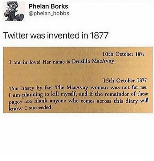 Ironic, Love, and Twitter: Phelan Borks  @phelan hobbs  Twitter was invented in 1877  10th Octobor 1877  I am in love! Her name is Drusilla MacAvoy.  15th October 1877  Too hasty by far! Tho MacAvoy woman was not for me.  I am planning to kill myself, and if tho remainder of these  ages aro blank anyone who comes across this diary will  know I succeeded