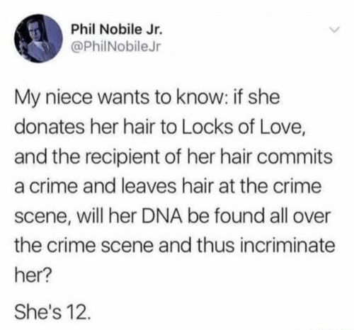 Locks: Phil Nobile Jr.  @PhilNobileJr  My niece wants to know: if she  donates her hair to Locks of Love,  and the recipient of her hair commits  a crime and leaves hair at the crime  scene, will her DNA be found all over  the crime scene and thus incriminate  her?  She's 12.